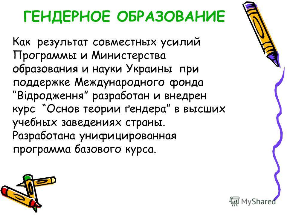 Как результат совместных усилий Программы и Министерства образования и науки Украины при поддержке Международного фонда Відродження разработан и внедрен курс Основ теории ґендера в высших учебных заведениях страны. Разработана унифицированная програм