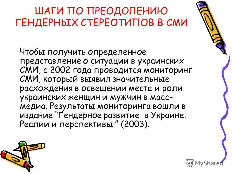 Чтобы получить определенное представление о ситуации в украинских СМИ, с 2002 года проводится мониторинг СМИ, который выявил значительные расхождения в освещении места и роли украинских женщин и мужчин в масс- медиа. Результаты мониторинга вошли в из