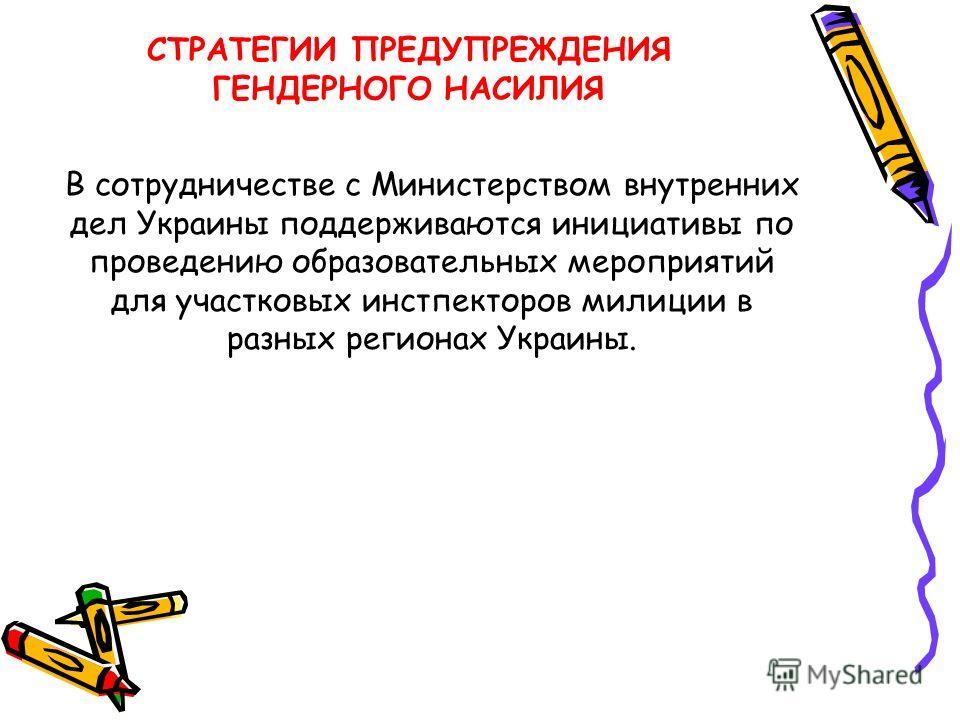 В сотрудничестве с Министерством внутренних дел Украины поддерживаются инициативы по проведению образовательных мероприятий для участковых инстпекторов милиции в разных регионах Украины. СТРАТЕГИИ ПРЕДУПРЕЖДЕНИЯ ГЕНДЕРНОГО НАСИЛИЯ