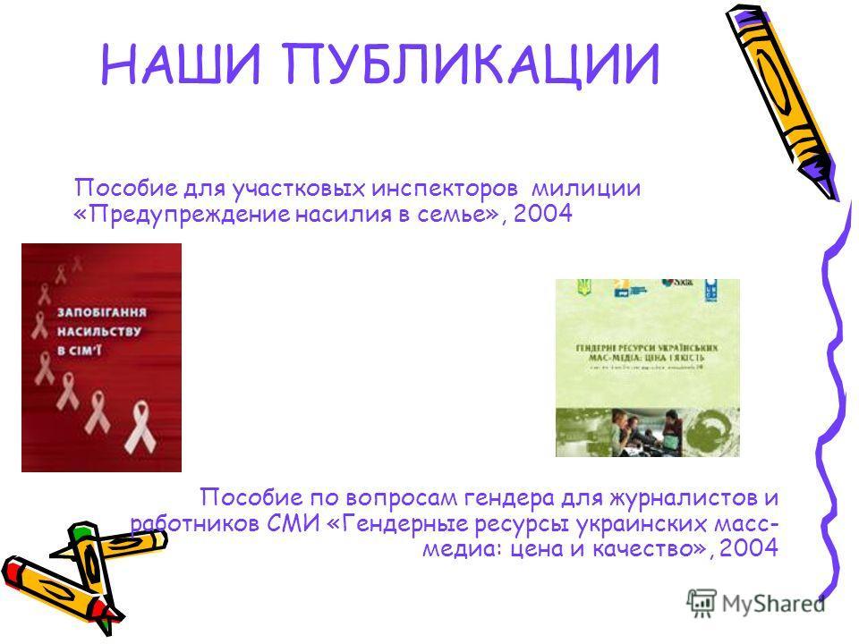 Пособие для участковых инспекторов милиции «Предупреждение насилия в семье», 2004 Пособие по вопросам гендера для журналистов и работников СМИ «Гендерные ресурсы украинских масс- медиа: цена и качество», 2004 НАШИ ПУБЛИКАЦИИ
