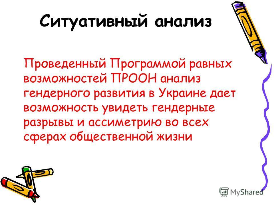 Ситуативный анализ Проведенный Программой равных возможностей ПРООН анализ гендерного развития в Украине дает возможность увидеть гендерные разрывы и ассиметрию во всех сферах общественной жизни