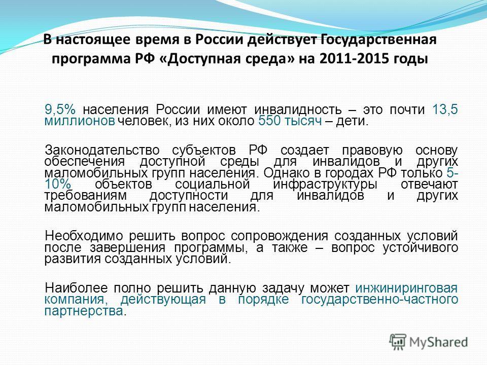 В настоящее время в России действует Государственная программа РФ «Доступная среда» на 2011-2015 годы 9,5% населения России имеют инвалидность – это почти 13,5 миллионов человек, из них около 550 тысяч – дети. Законодательство субъектов РФ создает пр