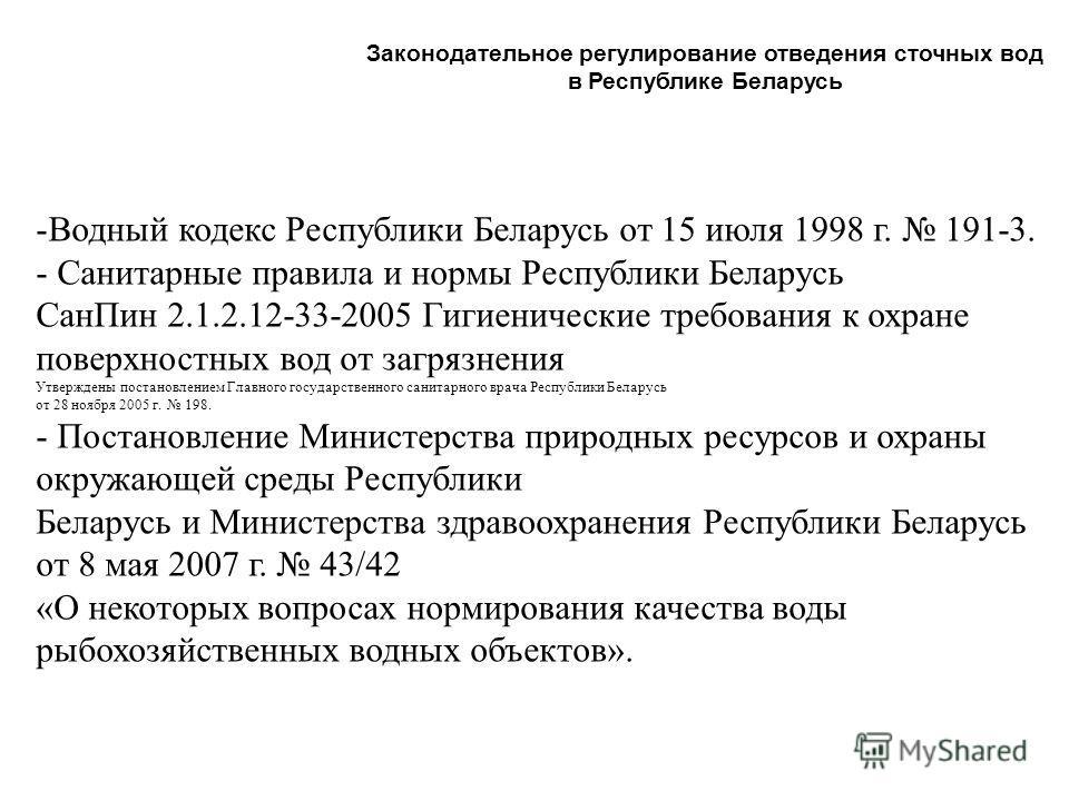 Законодательное регулирование отведения сточных вод в Республике Беларусь -Водный кодекс Республики Беларусь от 15 июля 1998 г. 191-3. - Санитарные правила и нормы Республики Беларусь СанПин 2.1.2.12-33-2005 Гигиенические требования к охране поверхно
