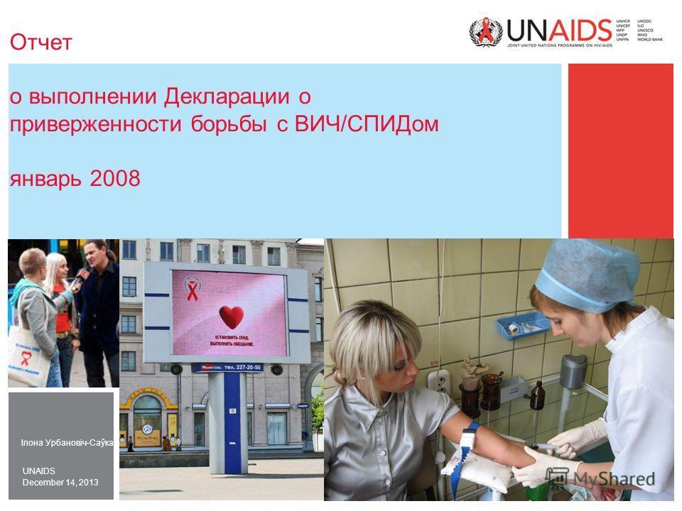 December 14, 2013 UNAIDS Отчет о выполнении Декларации о приверженности борьбы с ВИЧ/СПИДом январь 2008 Ілона Урбановіч-Саўка