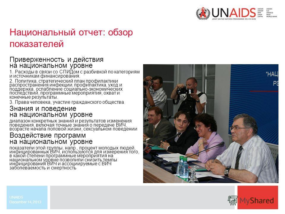 December 14, 2013 UNAIDS Национальный отчет: обзор показателей Приверженность и действия на национальном уровне 1. Расходы в связи со СПИДом с разбивкой по категориям и источникам финансирования. 2. Политика, стратегический план профилактики распрост
