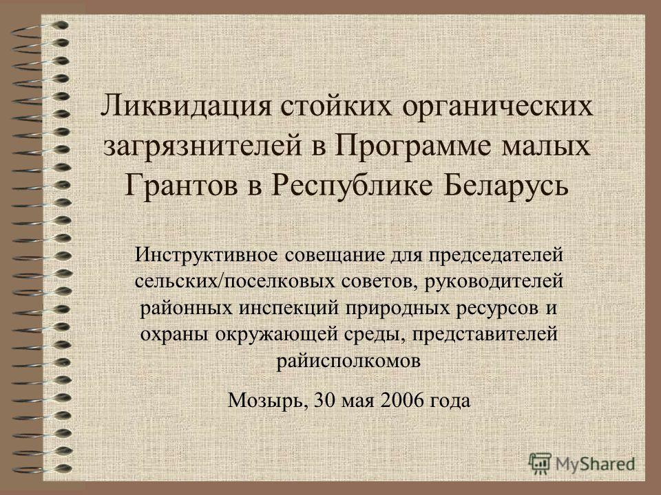 Ликвидация стойких органических загрязнителей в Программе малых Грантов в Республике Беларусь Инструктивное совещание для председателей сельских/поселковых советов, руководителей районных инспекций природных ресурсов и охраны окружающей среды, предст