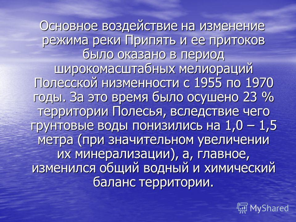 Основное воздействие на изменение режима реки Припять и ее притоков было оказано в период широкомасштабных мелиораций Полесской низменности с 1955 по 1970 годы. За это время было осушено 23 % территории Полесья, вследствие чего грунтовые воды понизил