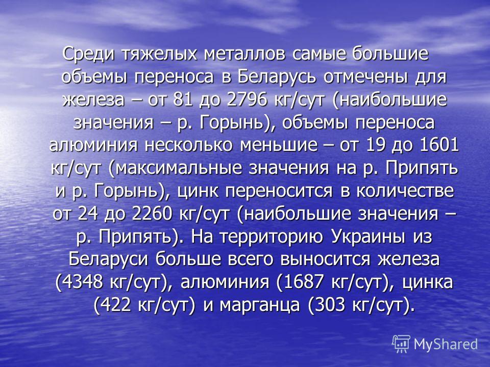 Среди тяжелых металлов самые большие объемы переноса в Беларусь отмечены для железа – от 81 до 2796 кг/сут (наибольшие значения – р. Горынь), объемы переноса алюминия несколько меньшие – от 19 до 1601 кг/сут (максимальные значения на р. Припять и р.