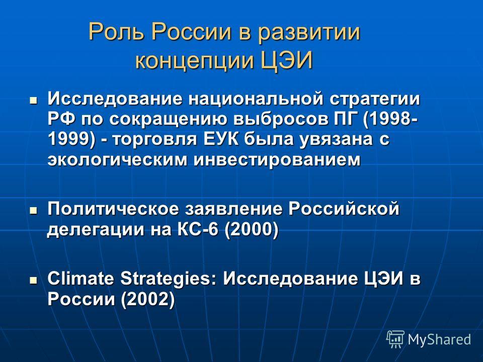 Роль России в развитии концепции ЦЭИ Исследование национальной стратегии РФ по сокращению выбросов ПГ (1998- 1999) - торговля ЕУК была увязана с экологическим инвестированием Исследование национальной стратегии РФ по сокращению выбросов ПГ (1998- 199