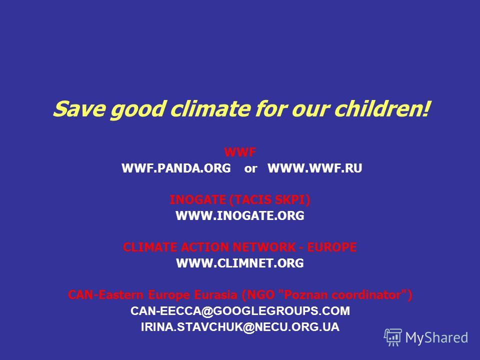 Save good climate for our children! WWF WWF.PANDA.ORG or WWW.WWF.RU INOGATE (TACIS SKPI) WWW.INOGATE.ORG CLIMATE ACTION NETWORK - EUROPE WWW.CLIMNET.ORG CAN-Eastern Europe Eurasia (NGO