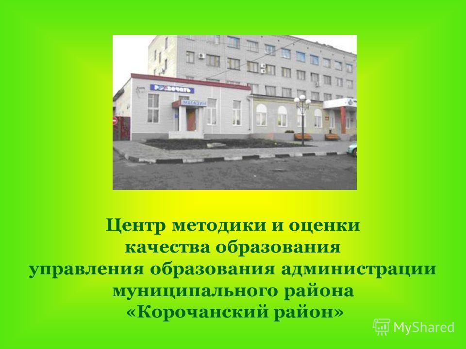 Центр методики и оценки качества образования управления образования администрации муниципального района «Корочанский район»