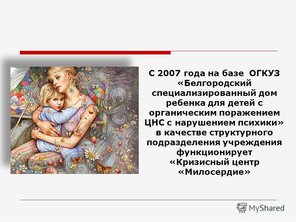 С 2007 года на базе ОГКУЗ «Белгородский специализированный дом ребенка для детей с органическим поражением ЦНС с нарушением психики» в качестве структурного подразделения учреждения функционирует «Кризисный центр «Милосердие»