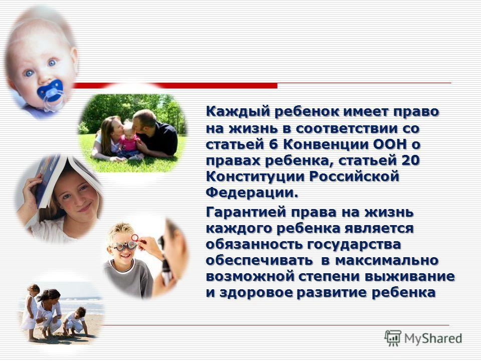 Каждый ребенок имеет право на жизнь в соответствии со статьей 6 Конвенции ООН о правах ребенка, статьей 20 Конституции Российской Федерации. Гарантией права на жизнь каждого ребенка является обязанность государства обеспечивать в максимально возможно