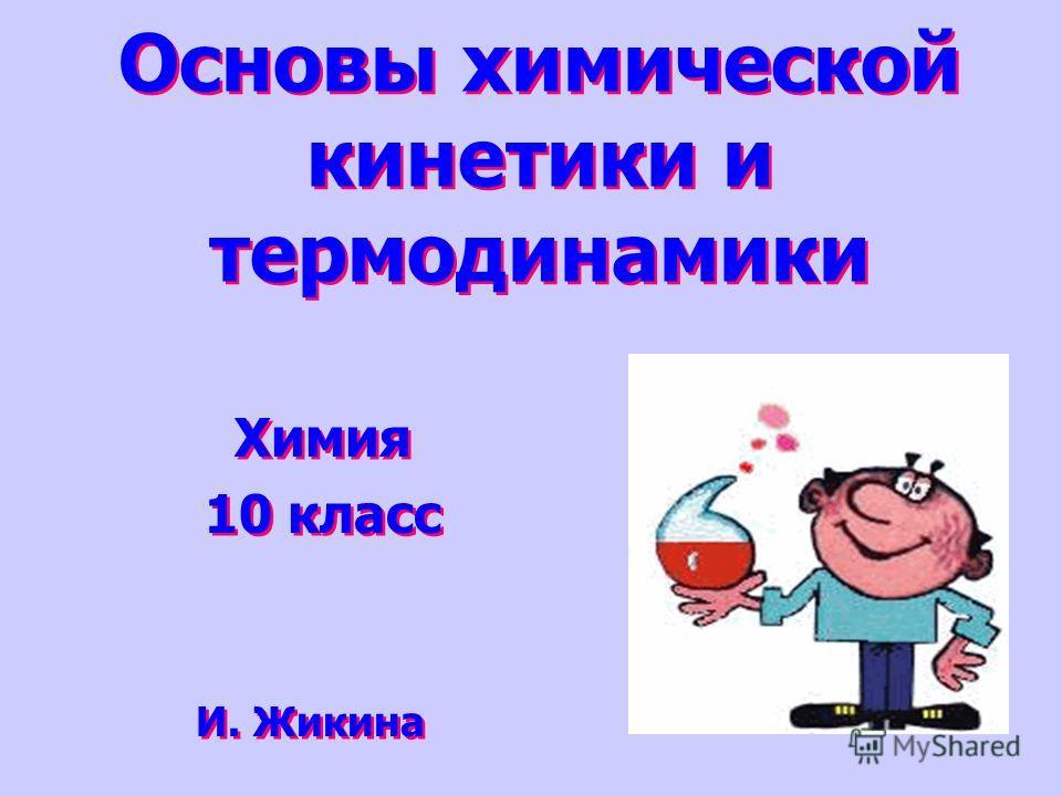 Основы химической кинетики и термодинамики Химия 10 класс Химия 10 класс И. Жикина