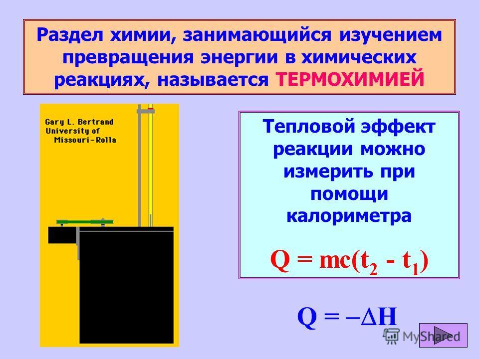 Раздел химии, занимающийся изучением превращения энергии в химических реакциях, называется ТЕРМОХИМИЕЙ Тепловой эффект реакции можно измерить при помощи калориметра Q = mc(t 2 - t 1 ) Q = H
