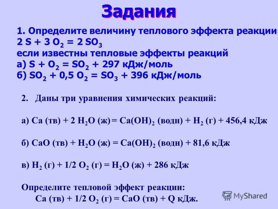 Задания 1. Определите величину теплового эффекта реакции: 2 S + 3 O 2 = 2 SO 3 если известны тепловые эффекты реакций а) S + O 2 = SO 2 + 297 кДж/моль б) SO 2 + 0,5 O 2 = SO 3 + 396 кДж/моль 2.Даны три уравнения химических реакций: а) Ca (тв) + 2 H 2