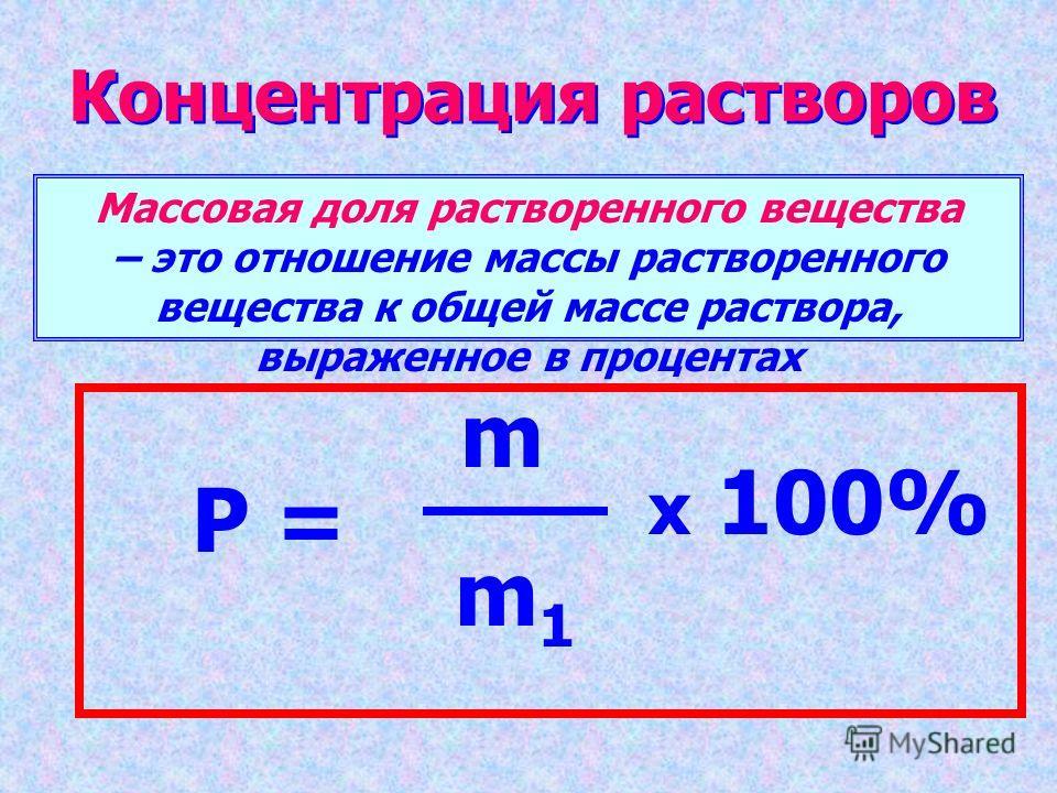 Концентрация растворов Массовая доля растворенного вещества – это отношение массы растворенного вещества к общей массе раствора, выраженное в процентах P = m m 1 x 100%