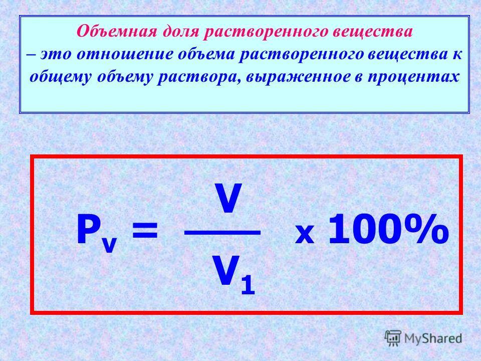 Объемная доля растворенного вещества – это отношение объема растворенного вещества к общему объему раствора, выраженное в процентах V V 1 P v = x 100%