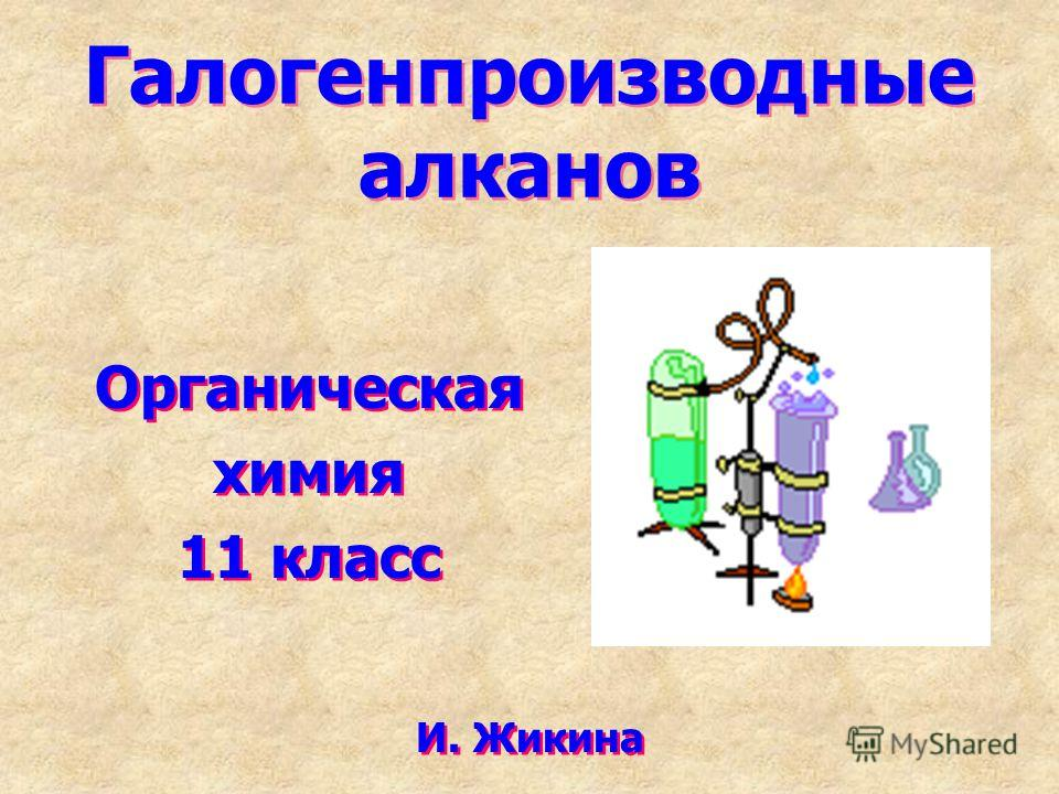 Галогенпроизводные алканов Органическая химия 11 класс Органическая химия 11 класс И. Жикина