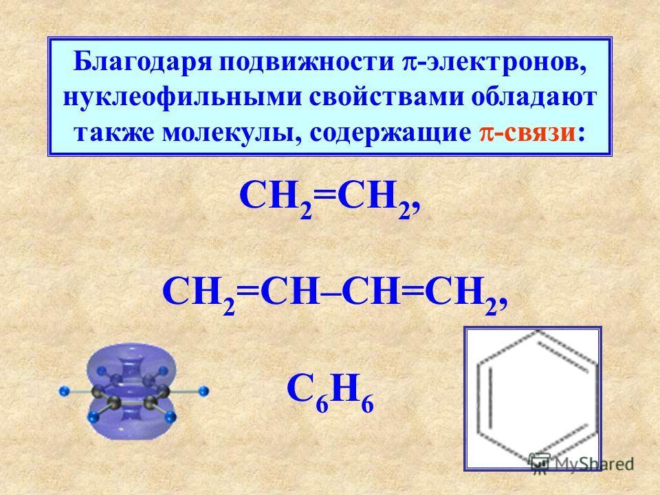 Благодаря подвижности -электронов, нуклеофильными свойствами обладают также молекулы, содержащие -связи: CH 2 =CH 2, CH 2 =CH–CH=CH 2, C 6 H 6