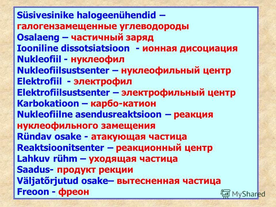 Süsivesinike halogeenühendid – галогензамещенные углеводороды Osalaeng – частичный заряд Iooniline dissotsiatsioon - ионная дисоциация Nukleofiil - нуклеофил Nukleofiilsustsenter – нуклеофильный центр Elektrofiil - электрофил Elektrofiilsustsenter –