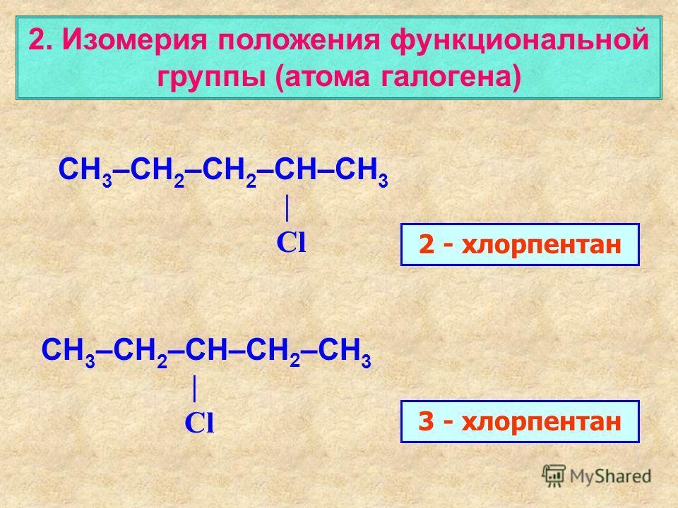 2. Изомерия положения функциональной группы (атома галогена) CH 3 –CH 2 –CH 2 –CH–CH 3 | Cl 2 - хлорпентан CH 3 –CH 2 –CH–CH 2 –CH 3 | Cl 3 - хлорпентан