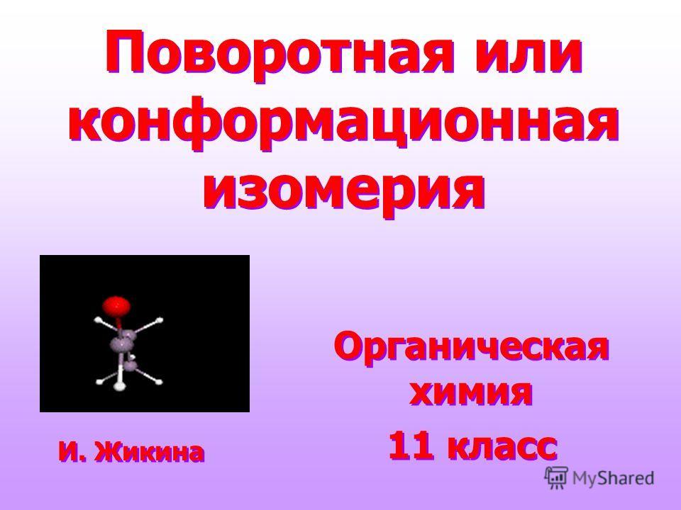 Поворотная или конформационная изомерия Органическая химия 11 класс Органическая химия 11 класс И. Жикина