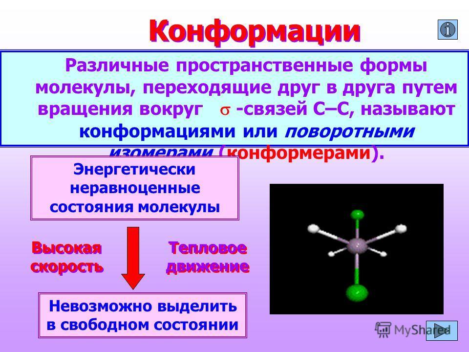 Конформации Различные пространственные формы молекулы, переходящие друг в друга путем вращения вокруг -связей С–С, называют конформациями или поворотными изомерами (конформерами). Энергетически неравноценные состояния молекулы Невозможно выделить в с