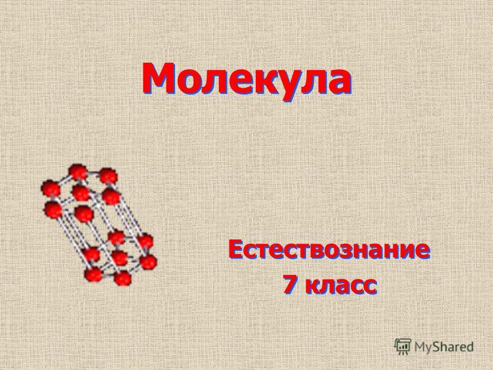 Молекула Естествознание 7 класс Естествознание 7 класс