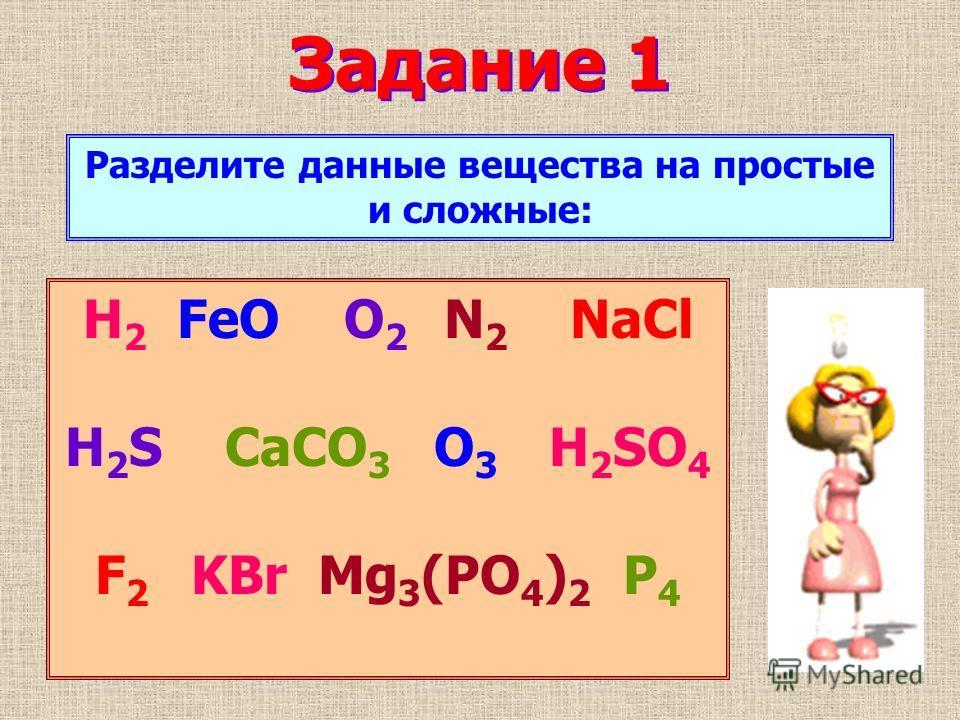 Задание 1 H 2 FeO O2 O2 N 2 NaCl H 2 S CaCO 3 O 3 H 2 SO 4 F 2 KBr Mg 3 (PO 4 ) 2 P4P4 Разделите данные вещества на простые и сложные: