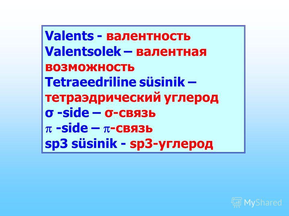 Valents - валентность Valentsolek – валентная возможность Tetraeedriline süsinik – тетраэдрический углерод σ -side – σ-связь -side – -связь sp3 süsinik - sp3-углерод