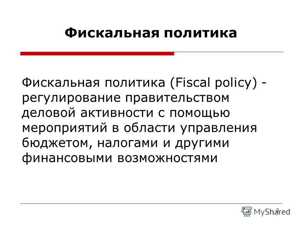 2 Фискальная политика Фискальная политика (Fiscal policy) - регулирование правительством деловой активности с помощью мероприятий в области управления бюджетом, налогами и другими финансовыми возможностями