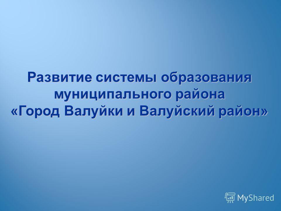 Развитие системы образования муниципального района «Город Валуйки и Валуйский район»