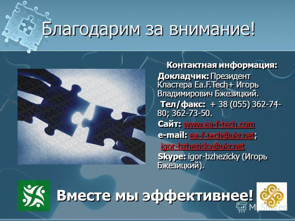 12 Благодарим за внимание! Вместе мы эффективнее! Контактная информация: Докладчик: Президент Кластера Ea.F.Tech+ Игорь Владимирович Бжезицкий. Тел/факс: + 38 (055) 362-74- 80; 362-73-50. Сайт: www.ea-f-tech.com e-mail: ea-f-tech@ukr.net; igor-bzhezi