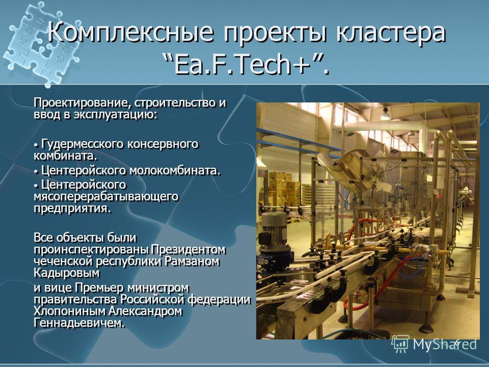 6 Комплексные проекты кластера Ea.F.Tech+. Проектирование, строительство и ввод в эксплуатацию: Гудермесского консервного комбината. Центеройского молокомбината. Центеройского мясоперерабатывающего предприятия. Все объекты были проинспектированы През