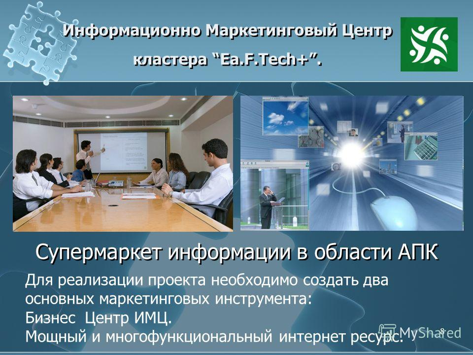 8 Информационно Маркетинговый Центр кластера Ea.F.Tech+. Супермаркет информации в области АПК Для реализации проекта необходимо создать два основных маркетинговых инструмента: Бизнес Центр ИМЦ. Мощный и многофункциональный интернет ресурс.