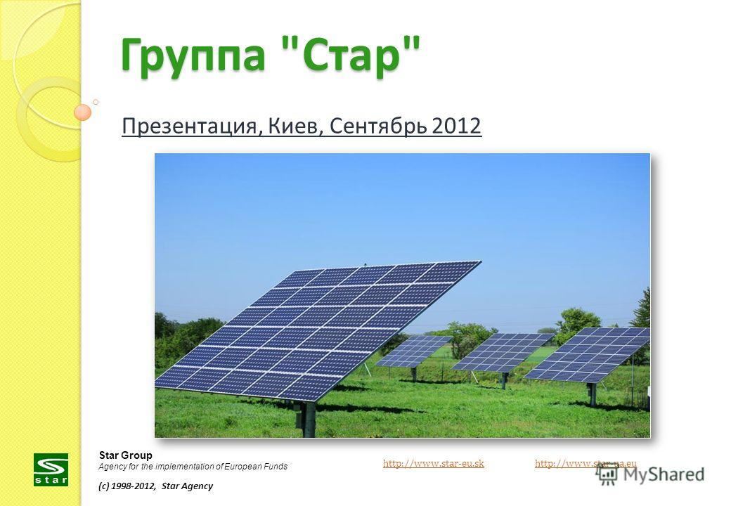 Группа Стар Презентация, Киев, Сентябрь 2012 http://www.star-eu.skhttp://www.star-eu.sk http://www.star-ua.euhttp://www.star-ua.eu Star Group Agency for the implementation of European Funds (c) 1998-2012, Star Agency