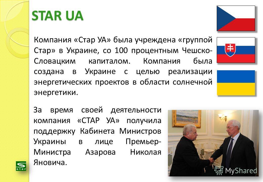 Компания «Стар УА» была учреждена «группой Стар» в Украине, со 100 процентным Чешско- Словацким капиталом. Компания была создана в Украине с целью реализации энергетических проектов в области солнечной энергетики. STAR UA За время своей деятельности