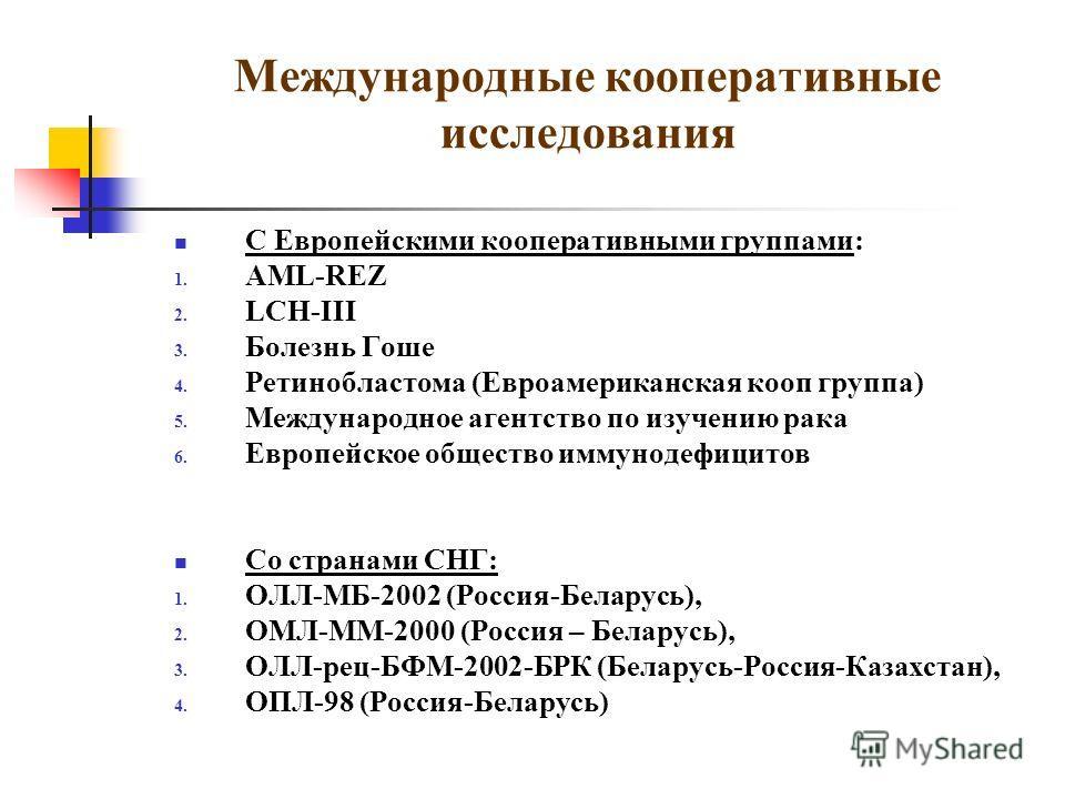 Международные кооперативные исследования С Европейскими кооперативными группами: 1. AML-REZ 2. LCH-III 3. Болезнь Гоше 4. Ретинобластома (Евроамериканская кооп группа) 5. Международное агентство по изучению рака 6. Европейское общество иммунодефицито