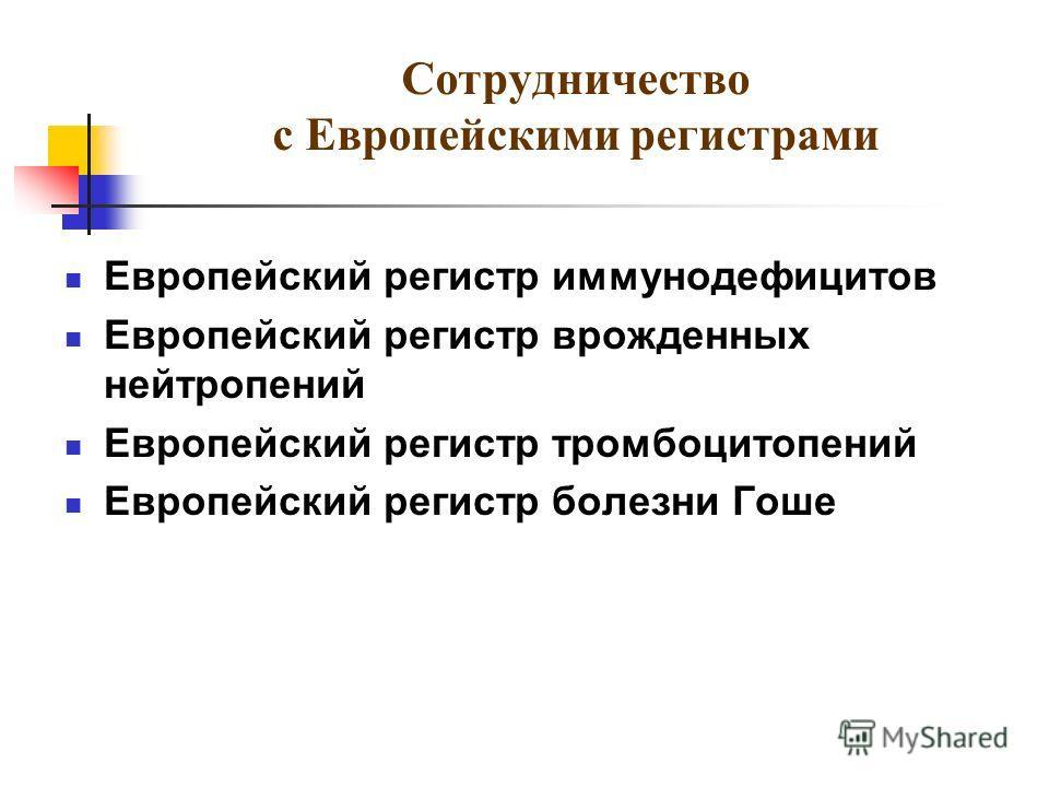 Сотрудничество с Европейскими регистрами Европейский регистр иммунодефицитов Европейский регистр врожденных нейтропений Европейский регистр тромбоцитопений Европейский регистр болезни Гоше