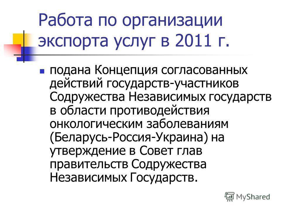 Работа по организации экспорта услуг в 2011 г. подана Концепция согласованных действий государств-участников Содружества Независимых государств в области противодействия онкологическим заболеваниям (Беларусь-Россия-Украина) на утверждение в Совет гла