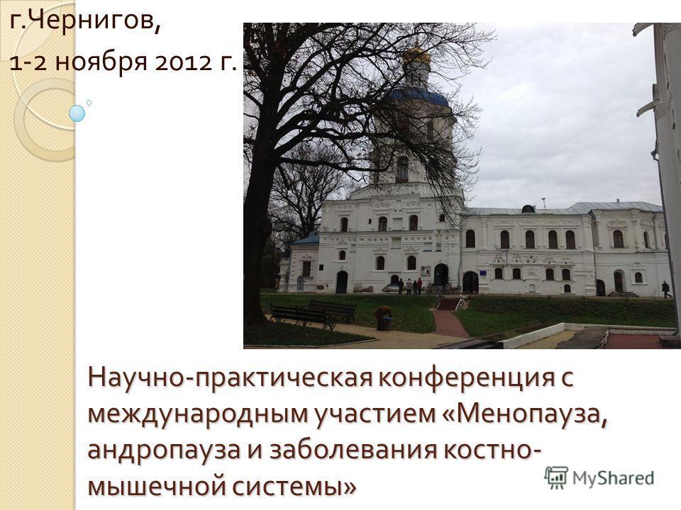 Научно - практическая конференция с международным участием « Менопауза, андропауза и заболевания костно - мышечной системы » г. Чернигов, 1-2 ноября 2012 г.