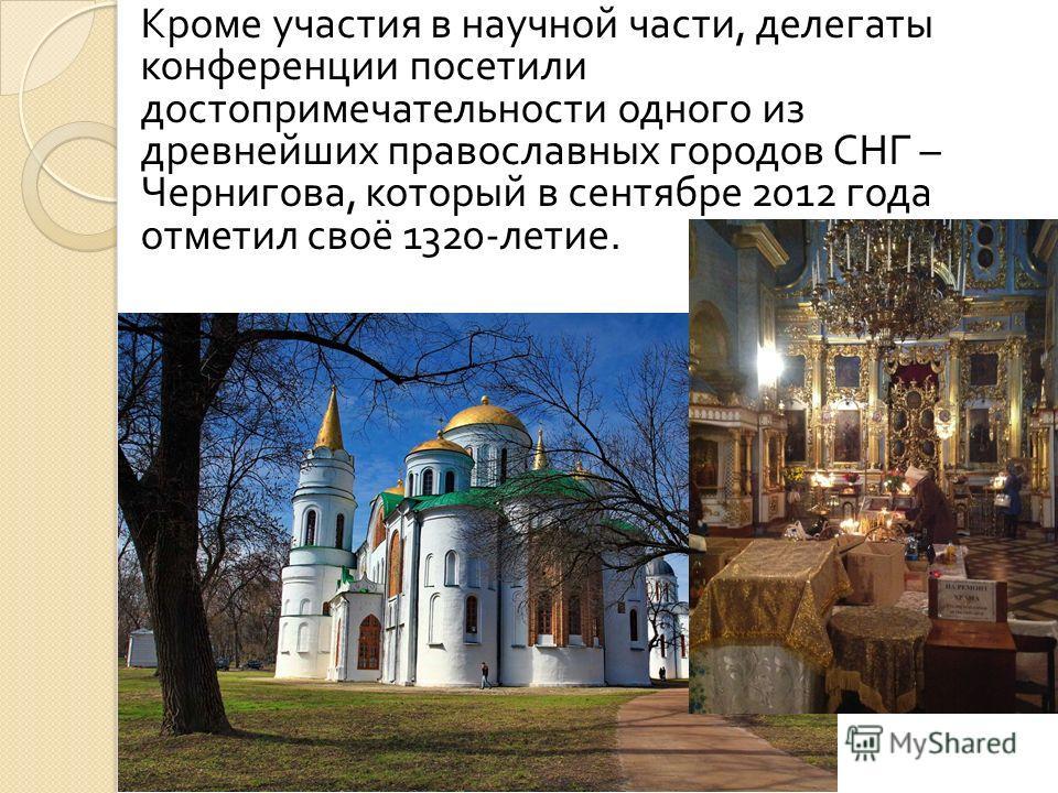 Кроме участия в научной части, делегаты конференции посетили достопримечательности одного из древнейших православных городов СНГ – Чернигова, который в сентябре 2012 года отметил своё 1320- летие.