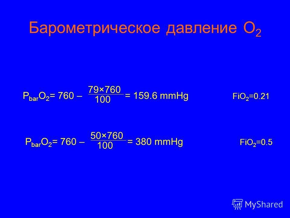 Барометрическое давление О 2 P bar O 2 = 760 – = 159.6 mmHg 79×760 100 FiO 2 =0.21 P bar O 2 = 760 – = 380 mmHg 50×760 100 FiO 2 =0.5