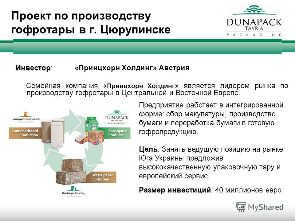 Проект по производству гофротары в г. Цюрупинске Инвестор Инвестор: «Принцхорн Холдинг» Австрия Семейная компания « Принцхорн Холдинг » является лидером рынка по производству гофротары в Центральной и Восточной Европе. Предприятие работает в интегрир