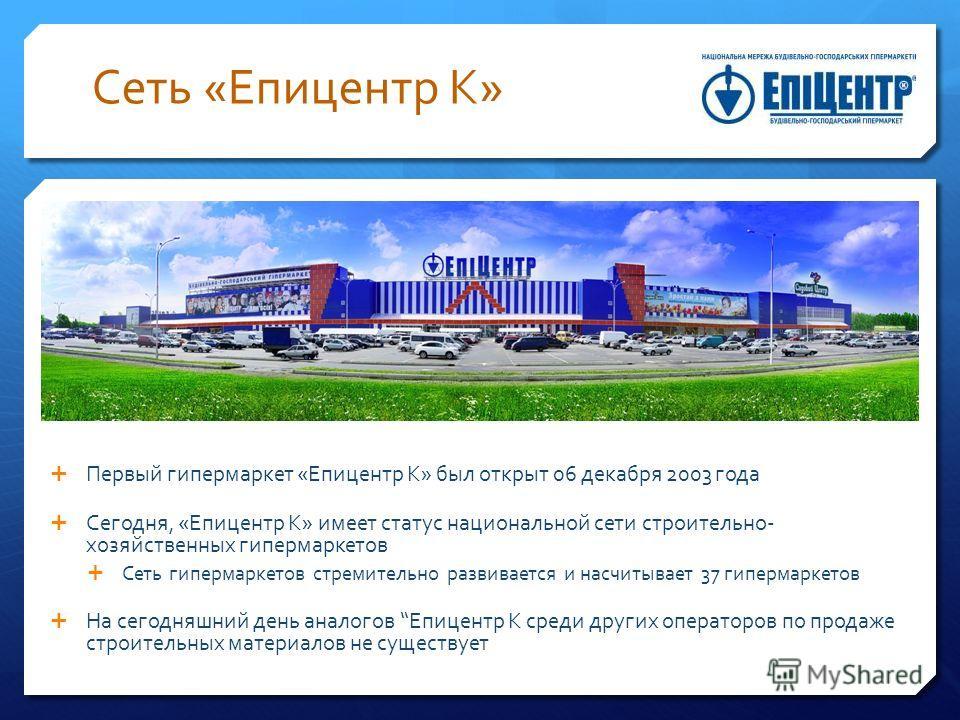 Первый гипермаркет «Епицентр К» был открыт 06 декабря 2003 года Сегодня, «Епицентр К» имеет статус национальной сети строительно- хозяйственных гипермаркетов Сеть гипермаркетов стремительно развивается и насчитывает 37 гипермаркетов На сегодняшний де