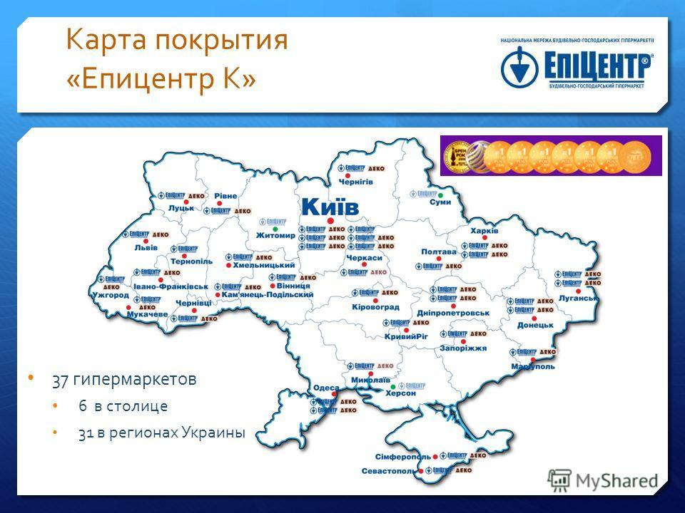 Карта покрытия «Епицентр К» 37 гипермаркетов 6 в столице 31 в регионах Украины