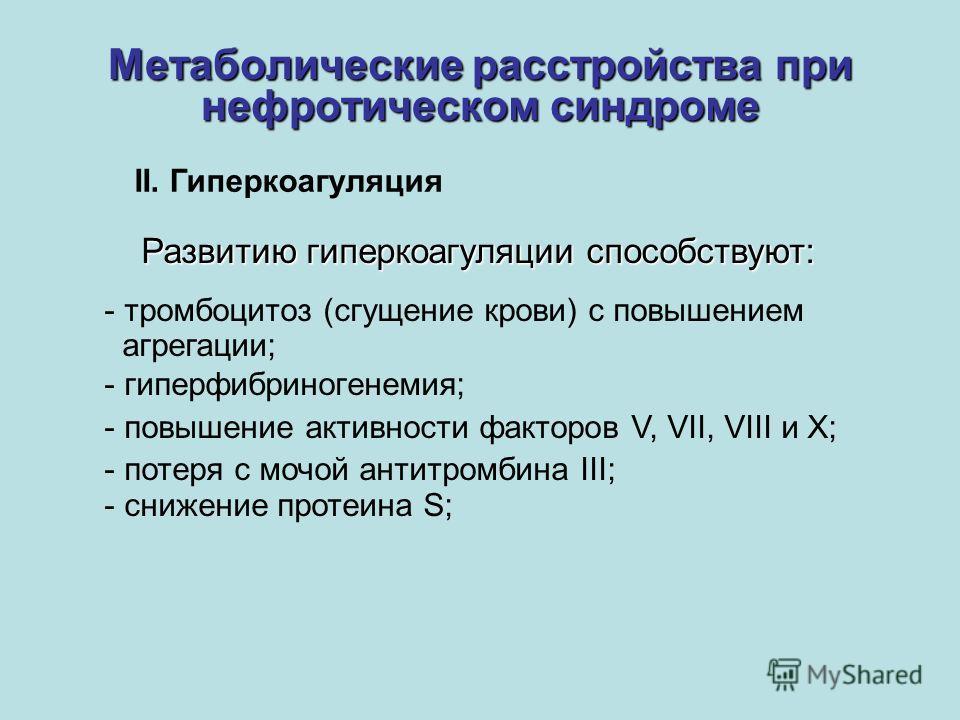 Метаболические расстройства при нефротическом синдроме Развитию гиперкоагуляции способствуют: - тромбоцитоз (сгущение крови) с повышением агрегации; - гиперфибриногенемия; - повышение активности факторов V, VII, VIII и X; - потеря с мочой антитромбин