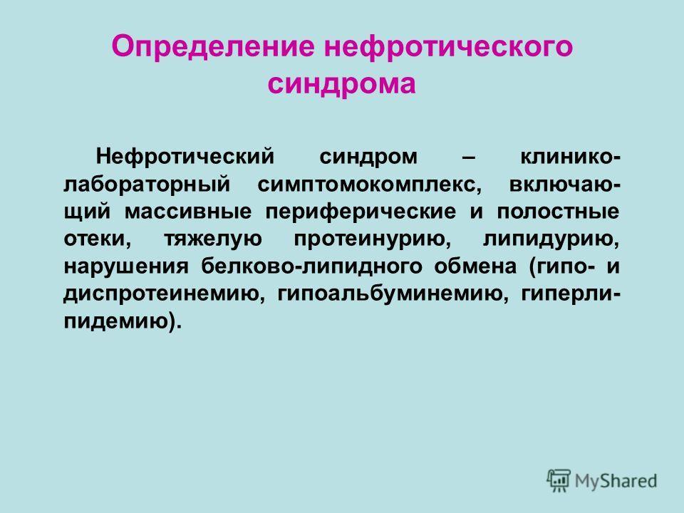 Определение нефротического синдрома Нефротический синдром – клинико- лабораторный симптомокомплекс, включаю- щий массивные периферические и полостные отеки, тяжелую протеинурию, липидурию, нарушения белково-липидного обмена (гипо- и диспротеинемию, г