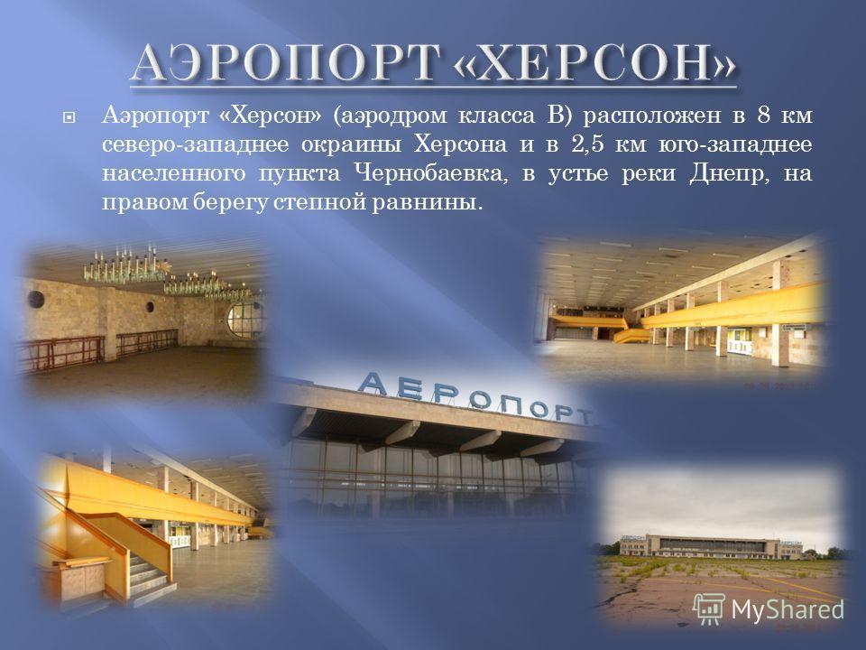 Аэропорт «Херсон» (аэродром класса В) расположен в 8 км северо-западнее окраины Херсона и в 2,5 км юго-западнее населенного пункта Чернобаевка, в устье реки Днепр, на правом берегу степной равнины.
